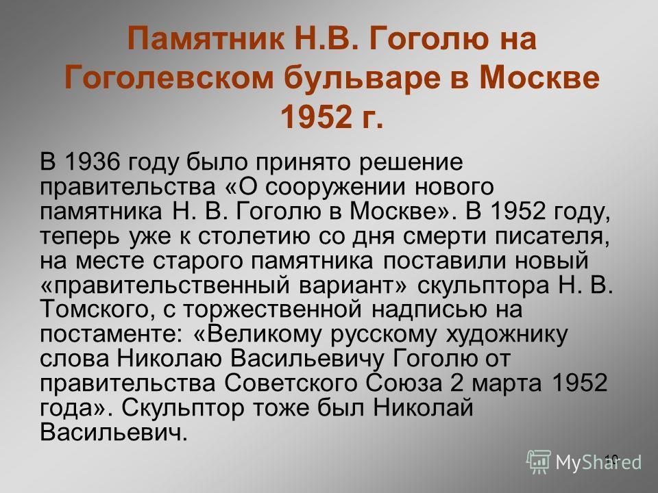 10 Памятник Н.В. Гоголю на Гоголевском бульваре в Москве 1952 г. В 1936 году было принято решение правительства «О сооружении нового памятника Н. В. Гоголю в Москве». В 1952 году, теперь уже к столетию со дня смерти писателя, на месте старого памятни