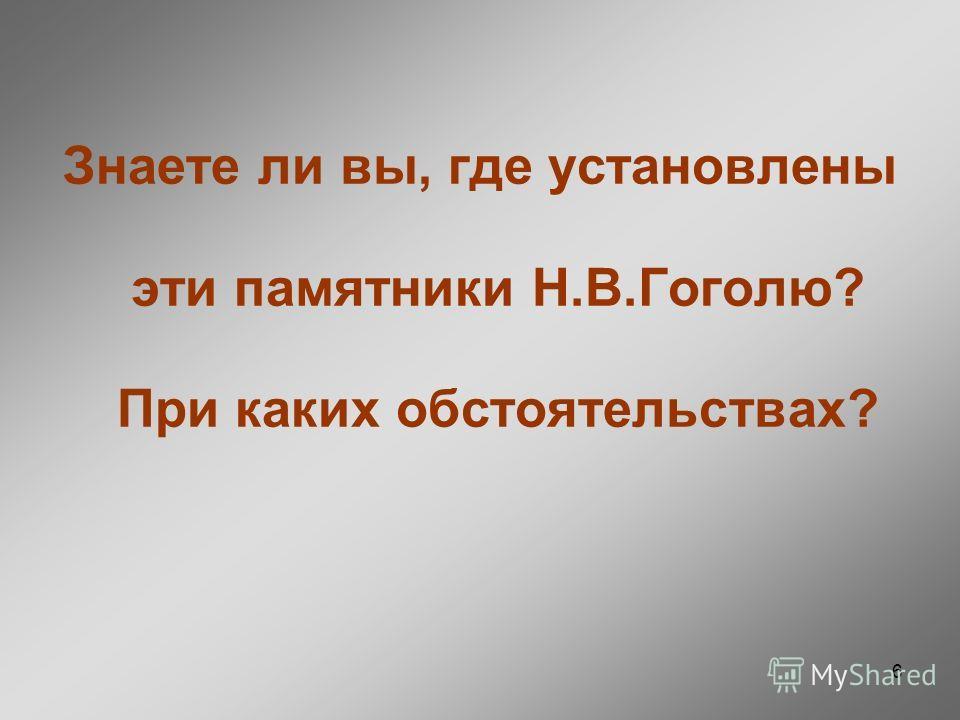6 Знаете ли вы, где установлены эти памятники Н.В.Гоголю? При каких обстоятельствах?