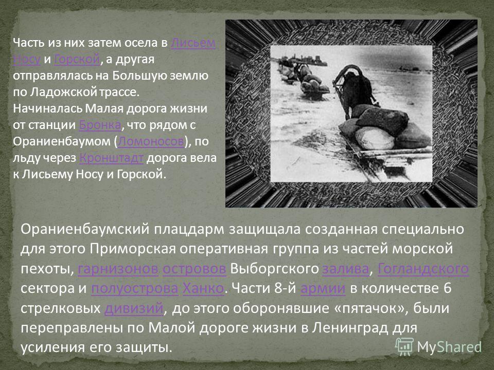 В 19411944 годах, до снятия блокады Ленинграда по ней в обе стороны шли и ехали люди. Одни в Ораниенбаум, чтобы участвовать в обороне плацдарма. Другие, чтобы разгрузить осаждённый «пятачок» свободной земли от раненых и больных, старых и малых.194119