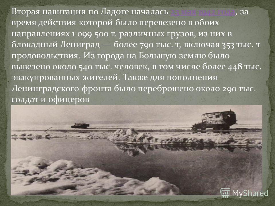 Всего в первую блокадную зиму ледовая дорога работала до 24 апреля (152 дня). За это время было перевезено 361 109 т. различных грузов, в том числе 262 419 т. продовольствия. Из города было эвакуировано более 550 тыс. ленинградцев и более 35 тыс. ран