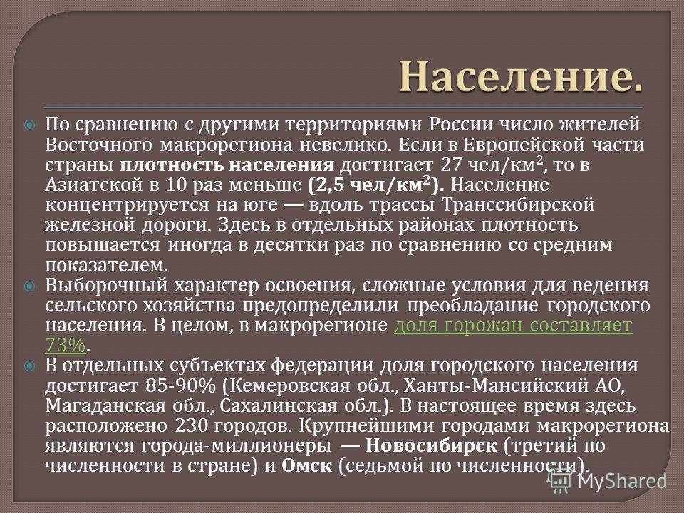 По сравнению с другими территориями России число жителей Восточного макрорегиона невелико. Если в Европейской части страны плотность населения достигает 27 чел / км 2, то в Азиатской в 10 раз меньше (2,5 чел / км 2 ). Население концентрируется на юге