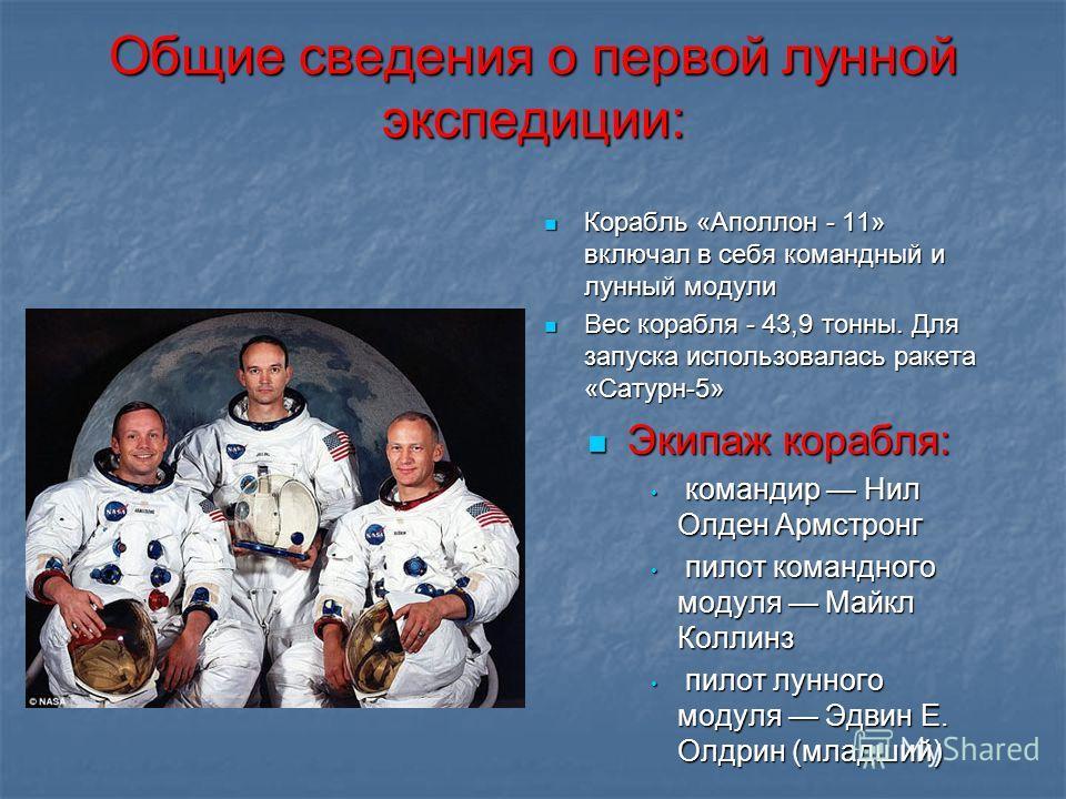 Общие сведения о первой лунной экспедиции: Корабль «Аполлон - 11» включал в себя командный и лунный модули Корабль «Аполлон - 11» включал в себя командный и лунный модули Вес корабля - 43,9 тонны. Для запуска использовалась ракета «Сатурн-5» Вес кора