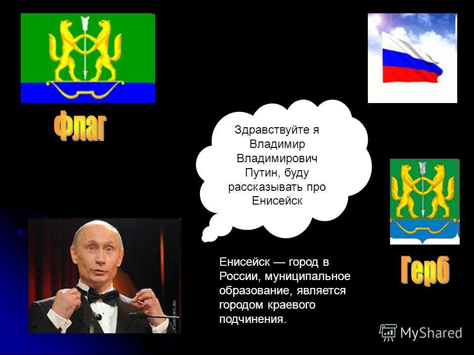 Здравствуйте я Владимир Владимирович Путин, буду рассказывать про Енисейск Енисейск город в России, муниципальное образование, является городом краевого подчинения.