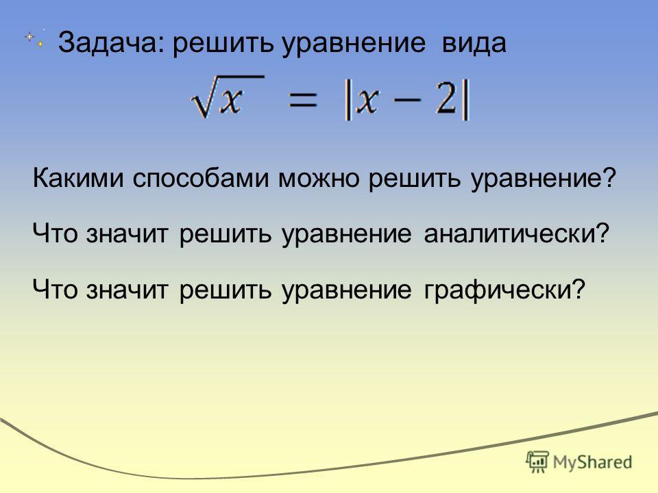 Задача: решить уравнение вида Какими способами можно решить уравнение? Что значит решить уравнение аналитически? Что значит решить уравнение графически?