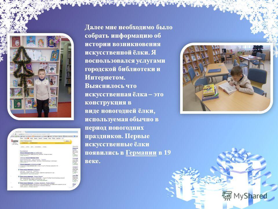Далее мне необходимо было собрать информацию об истории возникновения искусственной ёлки. Я воспользовался услугами городской библиотеки и Интернетом. Выяснилось что искусственная ёлка – это конструкция в виде новогодней ёлки, используемая обычно в п
