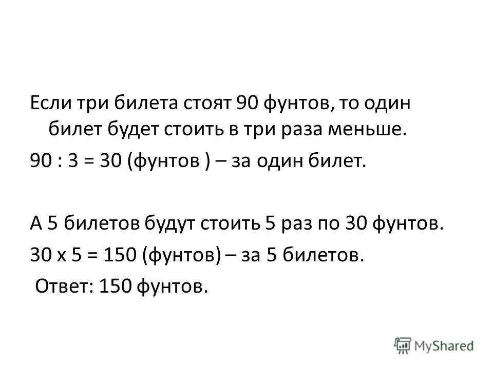 Если три билета стоят 90 фунтов, то один билет будет стоить в три раза меньше. 90 : 3 = 30 (фунтов ) – за один билет. А 5 билетов будут стоить 5 раз по 30 фунтов. 30 х 5 = 150 (фунтов) – за 5 билетов. Ответ: 150 фунтов.