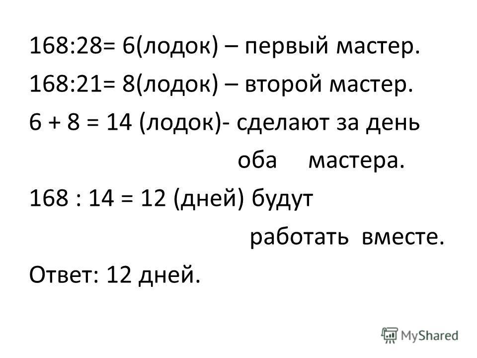 168:28= 6(лодок) – первый мастер. 168:21= 8(лодок) – второй мастер. 6 + 8 = 14 (лодок)- сделают за день оба мастера. 168 : 14 = 12 (дней) будут работать вместе. Ответ: 12 дней.