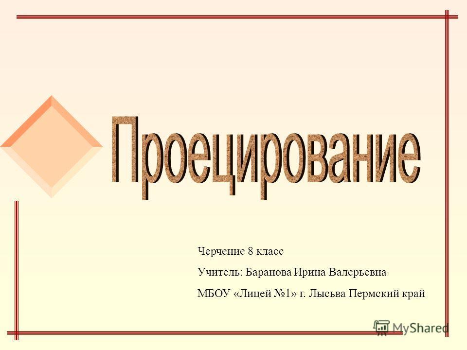 Черчение 8 класс Учитель: Баранова Ирина Валерьевна МБОУ «Лицей 1» г. Лысьва Пермский край
