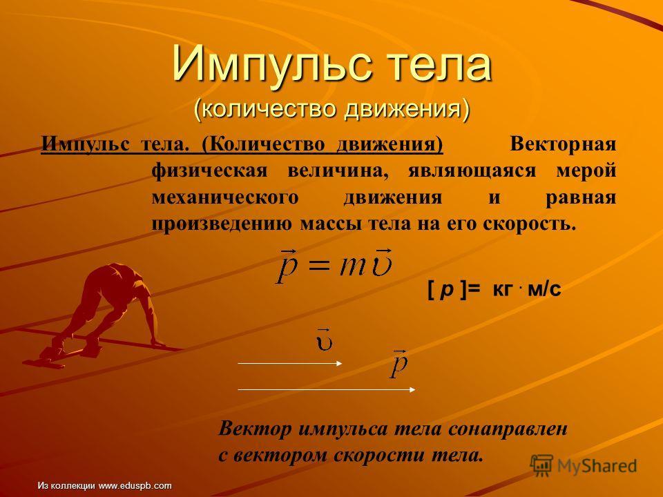Импульс тела (количество движения) Импульс тела. (Количество движения) Векторная физическая величина, являющаяся мерой механического движения и равная произведению массы тела на его скорость. [ p ]= кг. м/с Вектор импульса тела сонаправлен с вектором