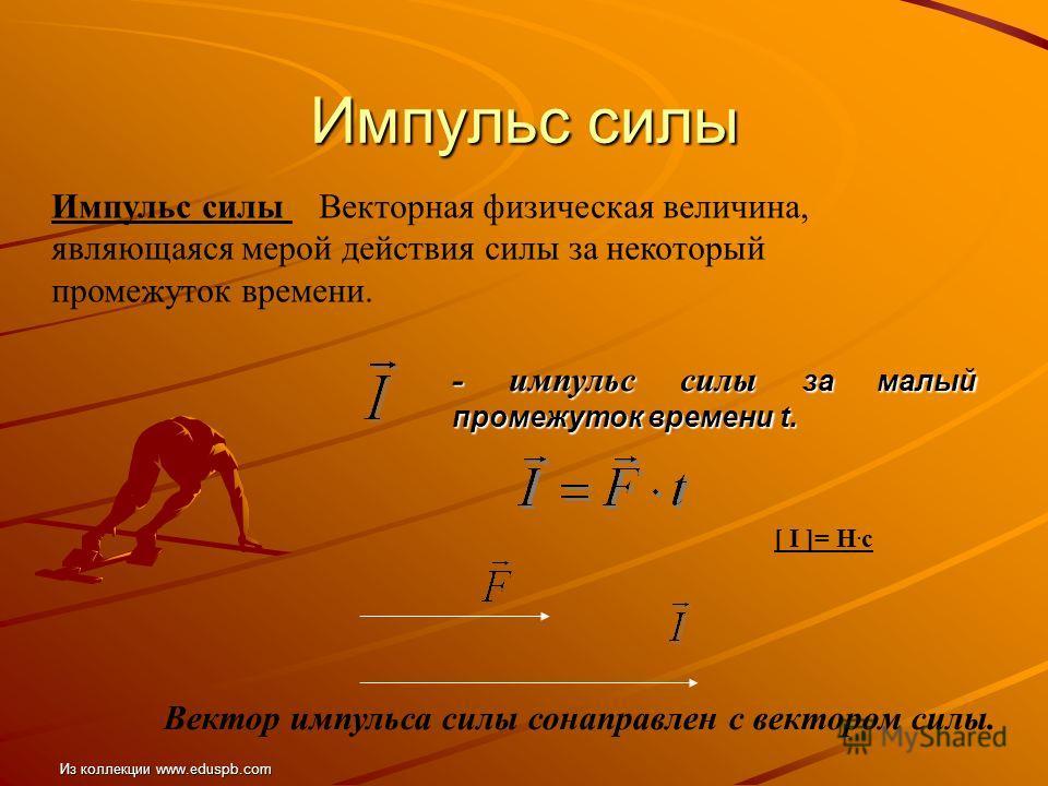 Импульс силы Импульс силы Векторная физическая величина, являющаяся мерой действия силы за некоторый промежуток времени. - импульс силы за малый промежуток времени t. [ I ]= Н. с Вектор импульса силы сонаправлен с вектором силы. Из коллекции www.edus