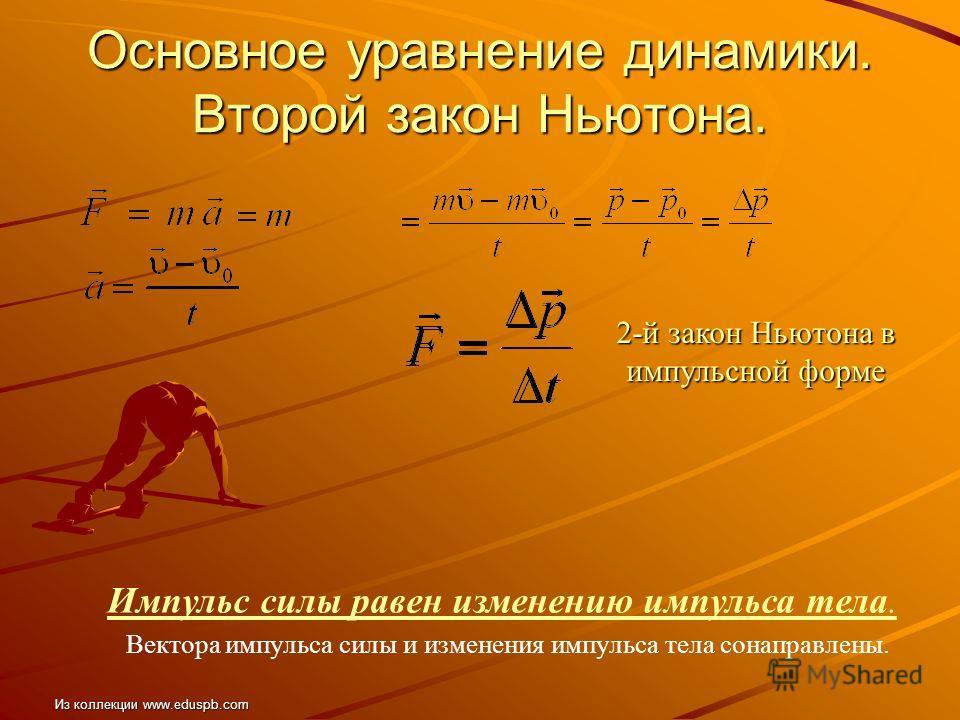Основное уравнение динамики. Второй закон Ньютона. 2-й закон Ньютона в импульсной форме Импульс силы равен изменению импульса тела. Вектора импульса силы и изменения импульса тела сонаправлены. Из коллекции www.eduspb.com