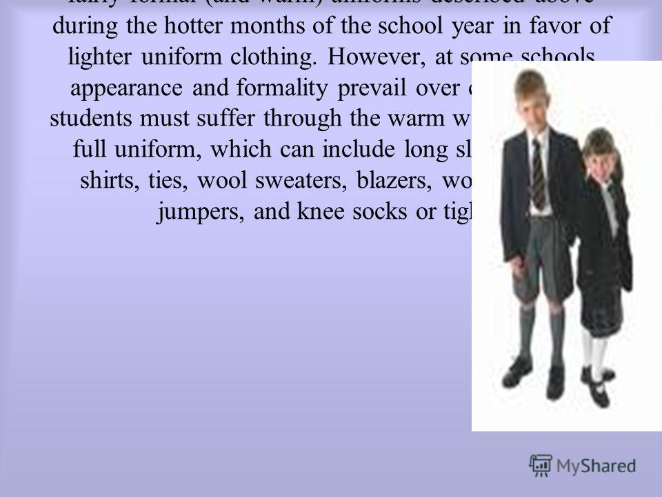 Uniforms may vary based on time of year. Uniforms may vary based on time of year. At many schools, students are excused from having to wear the fairly formal (and warm) uniforms described above during the hotter months of the school year in favor of
