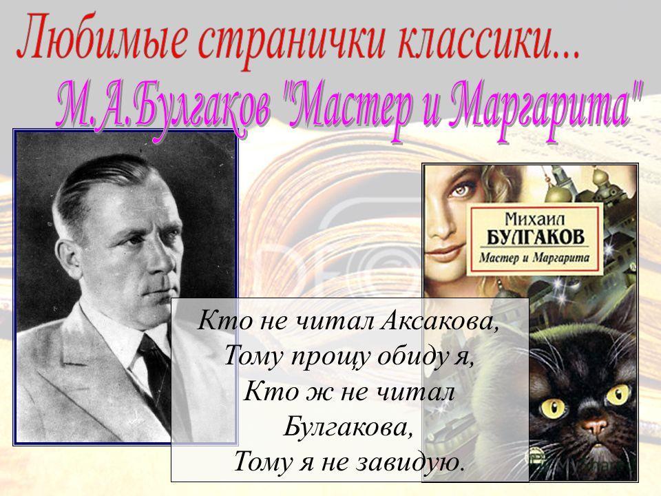 Кто не читал Аксакова, Тому прощу обиду я, Кто ж не читал Булгакова, Тому я не завидую.