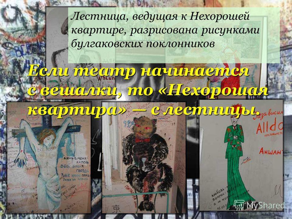 Лестница, ведущая к Нехорошей квартире, разрисована рисунками булгаковских поклонников Если театр начинается с вешалки, то «Нехорошая квартира» с лестницы.