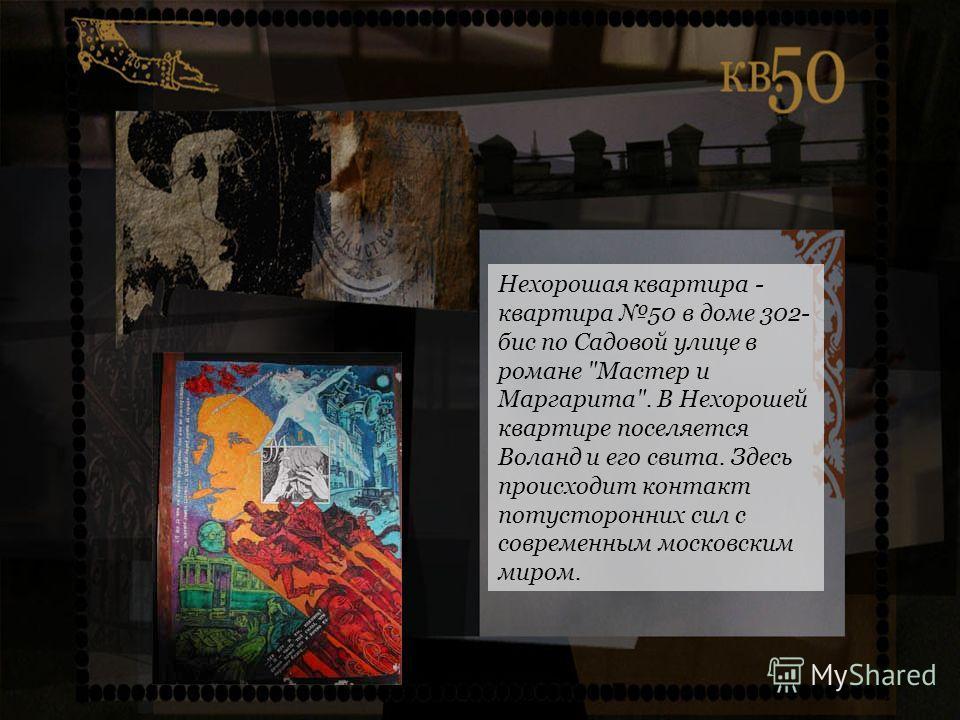 Нехорошая квартира - квартира 50 в доме 302- бис по Садовой улице в романе Мастер и Маргарита. В Нехорошей квартире поселяется Воланд и его свита. Здесь происходит контакт потусторонних сил с современным московским миром.