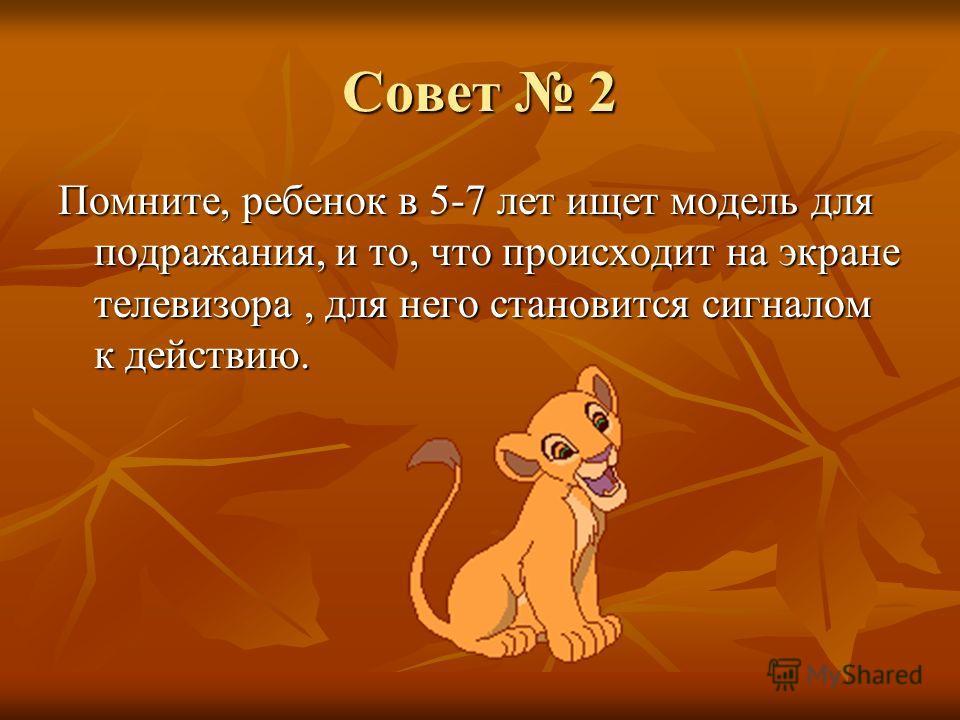 Совет 2 Помните, ребенок в 5-7 лет ищет модель для подражания, и то, что происходит на экране телевизора, для него становится сигналом к действию.
