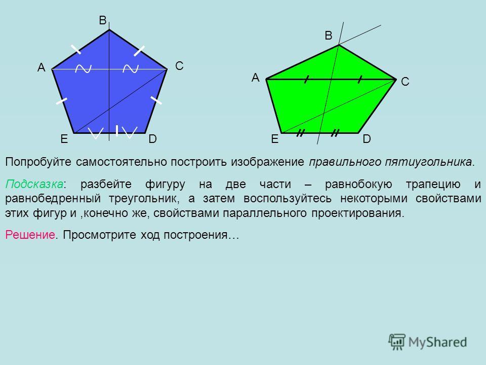 A B C DE Попробуйте самостоятельно построить изображение правильного пятиугольника. Подсказка: разбейте фигуру на две части – равнобокую трапецию и равнобедренный треугольник, а затем воспользуйтесь некоторыми свойствами этих фигур и,конечно же, свой