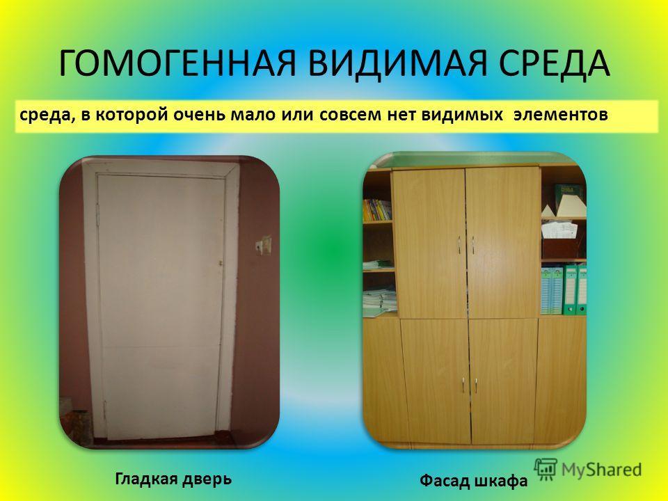 ГОМОГЕННАЯ ВИДИМАЯ СРЕДА среда, в которой очень мало или совсем нет видимых элементов Гладкая дверь Фасад шкафа