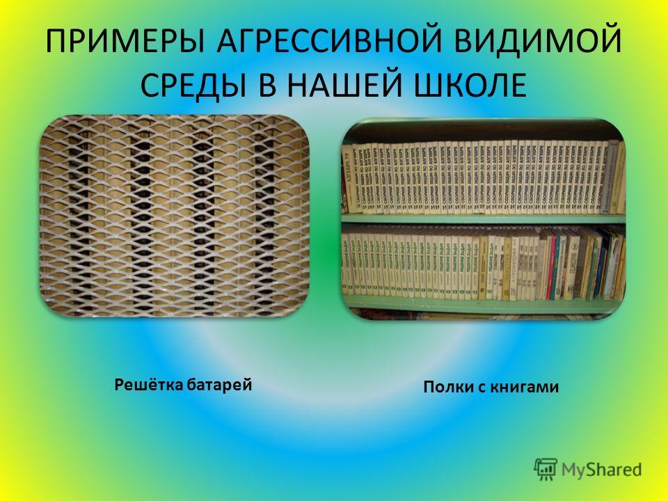 ПРИМЕРЫ АГРЕССИВНОЙ ВИДИМОЙ СРЕДЫ В НАШЕЙ ШКОЛЕ Полки с книгами Решётка батарей