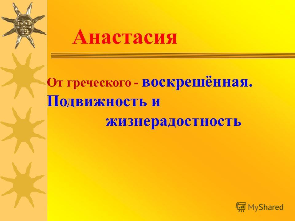Анастасия От греческого - воскрешённая. Подвижность и жизнерадостность