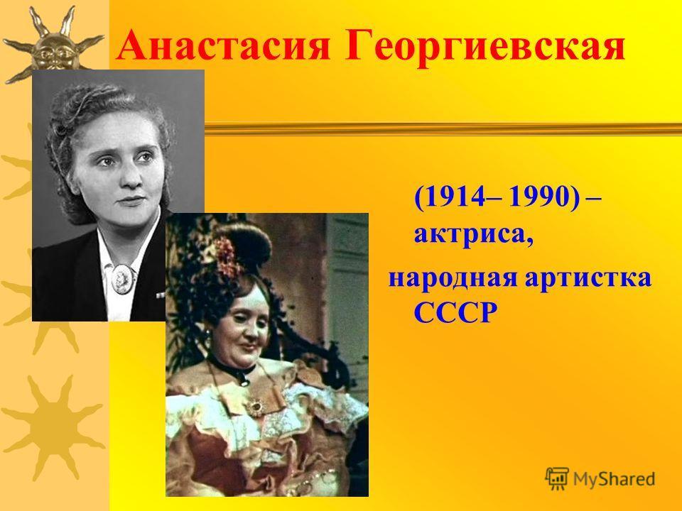 Анастасия Георгиевская (1914– 1990) – актриса, народная артистка СССР