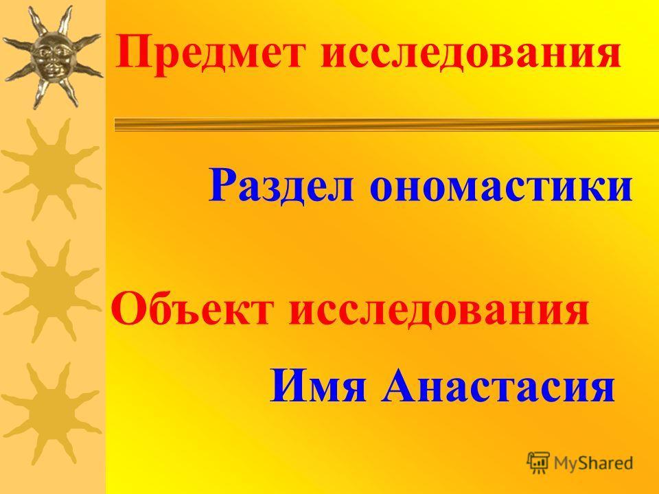 Предмет исследования Раздел ономастики Объект исследования Имя Анастасия
