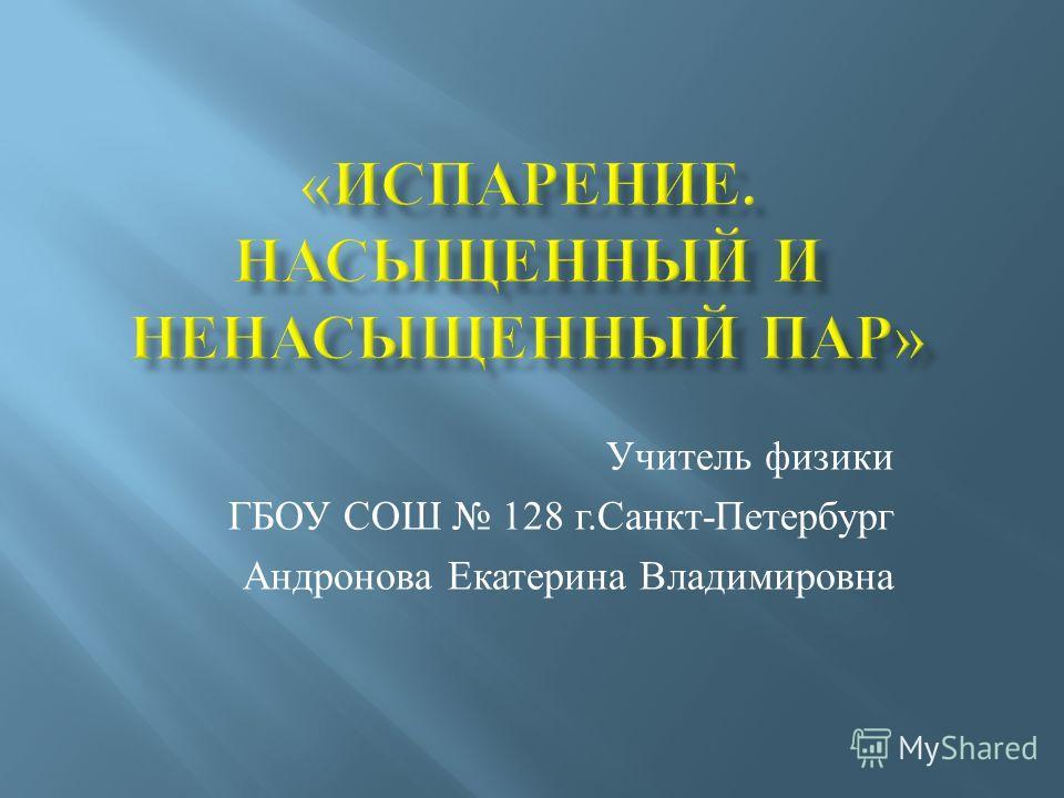 Учитель физики ГБОУ СОШ 128 г. Санкт - Петербург Андронова Екатерина Владимировна