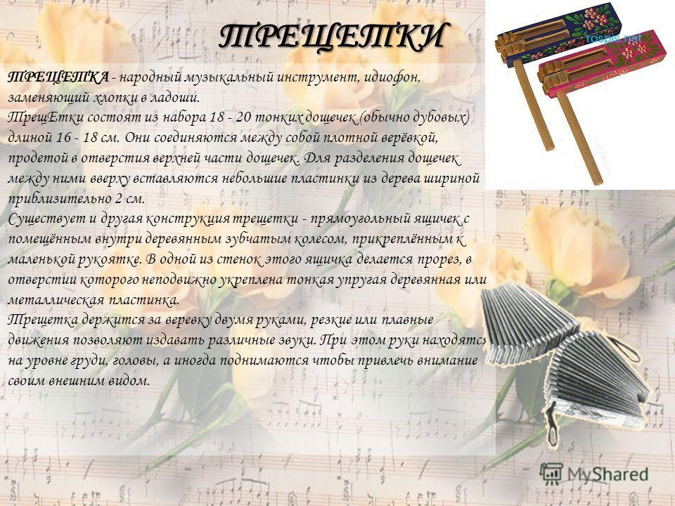 ТРЕЩЕТКИ ТРЕЩЕТКА - народный музыкальный инструмент, идиофон, заменяющий хлопки в ладоши. ТрещЕтки состоят из набора 18 - 20 тонких дощечек (обычно дубовых) длиной 16 - 18 см. Они соединяются между собой плотной верёвкой, продетой в отверстия верхней