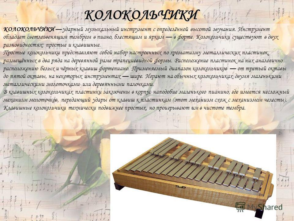 КОЛОКОЛЬЧИКИ КОЛОКОЛЬЧИКИ ударный музыкальный инструмент с определённой высотой звучания. Инструмент обладает светлозвенящим тембром в пиано, блестящим и ярким в форте. Колокольчики существуют в двух разновидностях: простые и клавишные. Простые колок