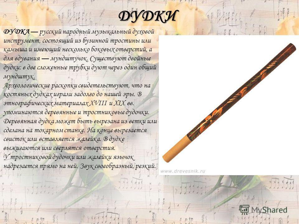 ДУДКИ ДУДКА русский народный музыкальный духовой инструмент, состоящий из бузинной тростины или камыша и имеющий несколько боковых отверстий, а для вдувания мундштучок. Существуют двойные дудки: в две сложенные трубки дуют через один общий мундштук.