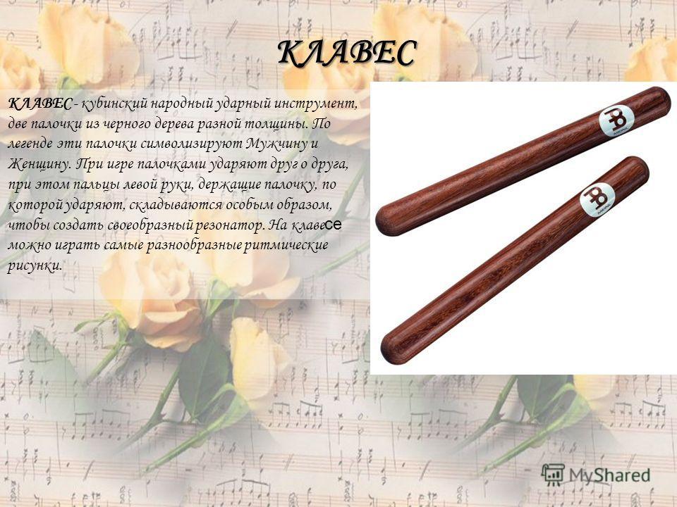 КЛАВЕС - кубинский народный ударный инструмент, две палочки из черного дерева разной толщины. По легенде эти палочки символизируют Мужчину и Женщину. При игре палочками ударяют друг о друга, при этом пальцы левой руки, держащие палочку, по которой уд