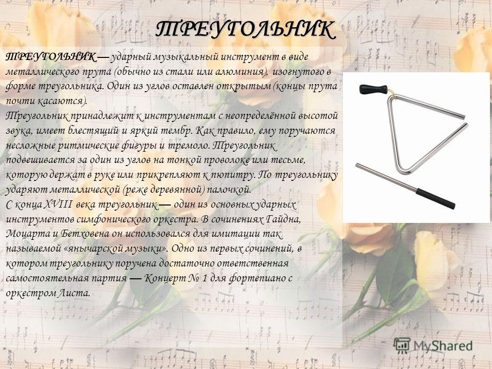 ТРЕУГОЛЬНИК ТРЕУГОЛЬНИК ударный музыкальный инструмент в виде металлического прута (обычно из стали или алюминия), изогнутого в форме треугольника. Один из углов оставлен открытым (концы прута почти касаются). Треугольник принадлежит к инструментам с