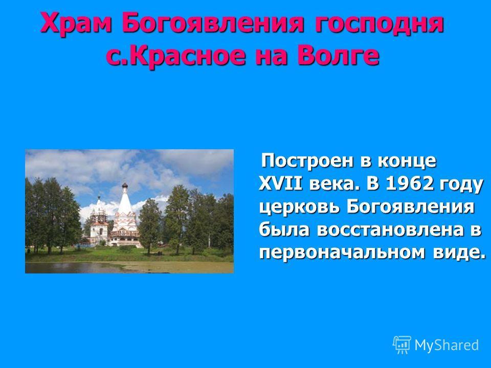 Храм Богоявления господня с.Красное на Волге Построен в конце XVII века. В 1962 году церковь Богоявления была восстановлена в первоначальном виде. Построен в конце XVII века. В 1962 году церковь Богоявления была восстановлена в первоначальном виде.