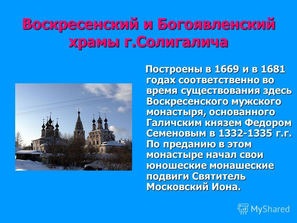Воскресенский и Богоявленский храмы г.Солигалича Построены в 1669 и в 1681 годах соответственно во время существования здесь Воскресенского мужского монастыря, основанного Галичским князем Федором Семеновым в 1332-1335 г.г. По преданию в этом монасты