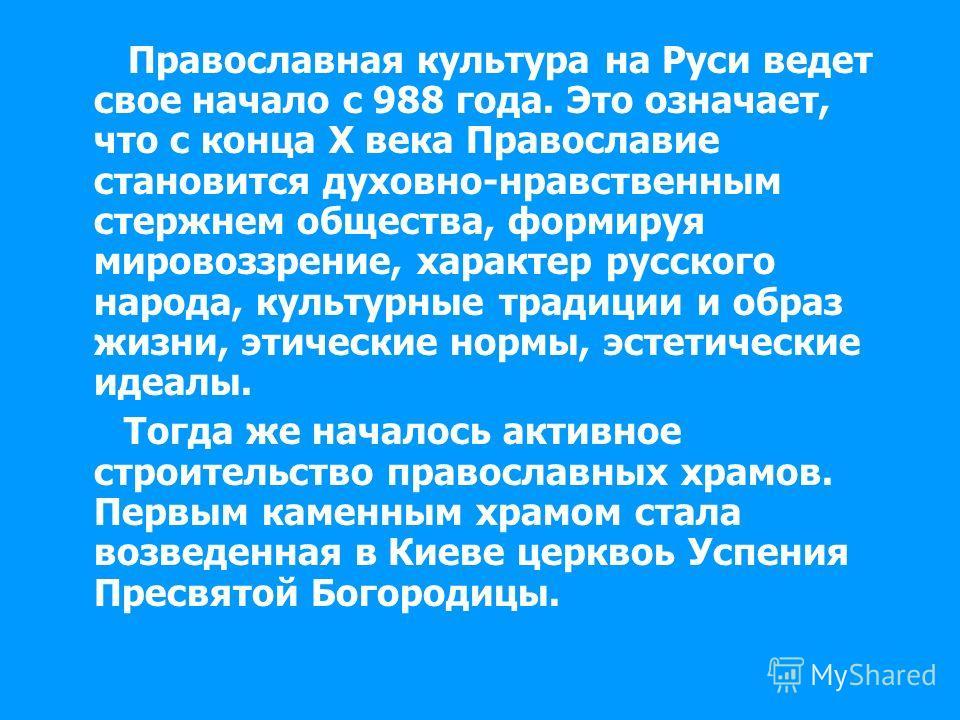 Православная культура на Руси ведет свое начало с 988 года. Это означает, что с конца Х века Православие становится духовно-нравственным стержнем общества, формируя мировоззрение, характер русского народа, культурные традиции и образ жизни, этические