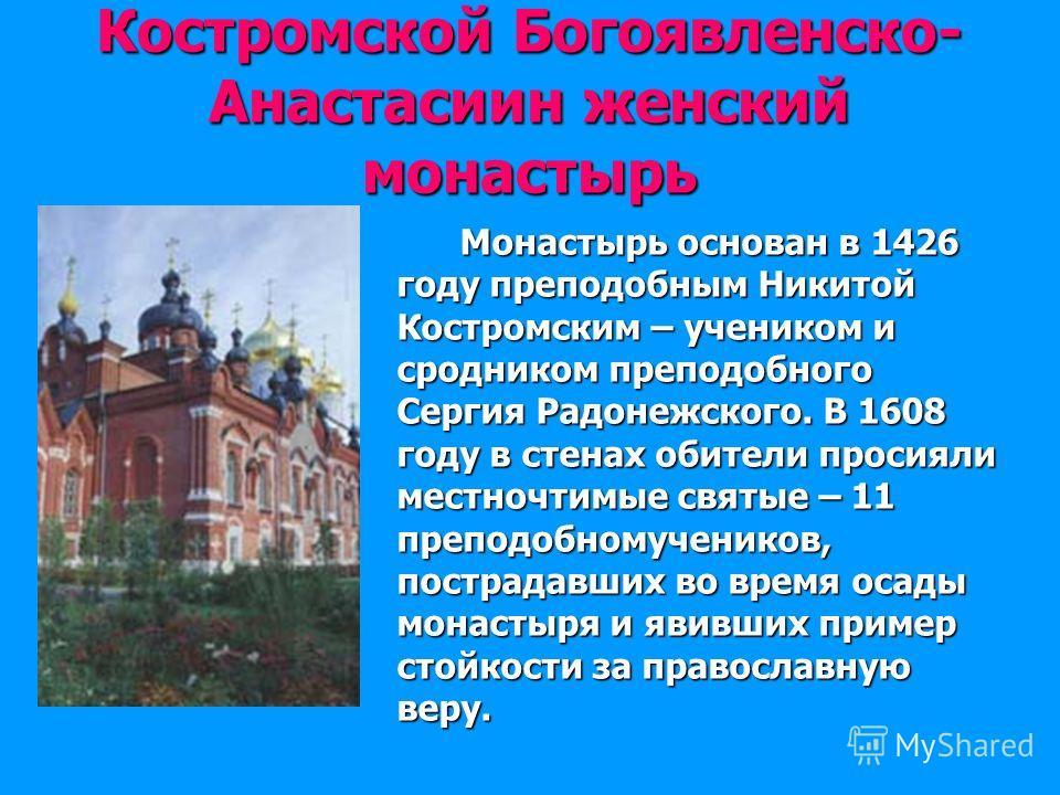 Костромской Богоявленско- Анастасиин женский монастырь Монастырь основан в 1426 году преподобным Никитой Костромским – учеником и сродником преподобного Сергия Радонежского. В 1608 году в стенах обители просияли местночтимые святые – 11 преподобномуч