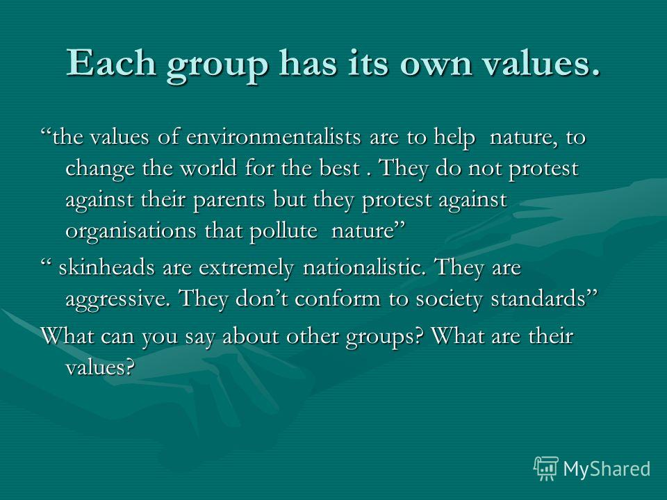 Each group has its own values. the values of environmentalists are to help nature, to change the world for the best. They do not protest against their parents but they protest against organisations that pollute nature skinheads are extremely national