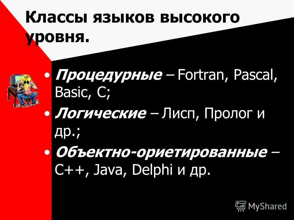 Классы языков высокого уровня. Процедурные – Fortran, Pascal, Basic, C; Логические – Лисп, Пролог и др.; Объектно-ориетированные – С++, Java, Delphi и др.