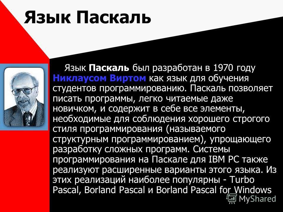 Язык Паскаль Язык Паскаль был разработан в 1970 году Никлаусом Виртом как язык для обучения студентов программированию. Паскаль позволяет писать программы, легко читаемые даже новичком, и содержит в себе все элементы, необходимые для соблюдения хорош
