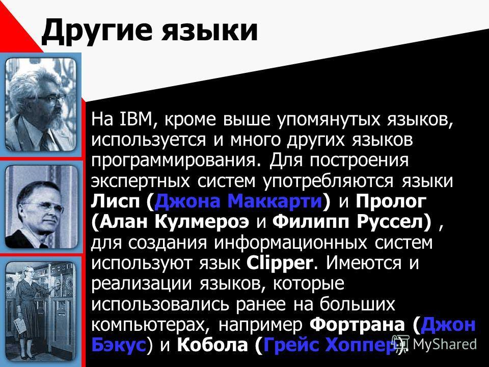 Другие языки На IBM, кроме выше упомянутых языков, используется и много других языков программирования. Для построения экспертных систем употребляются языки Лисп (Джона Маккарти) и Пролог (Алан Кулмероэ и Филипп Руссел), для создания информационных с