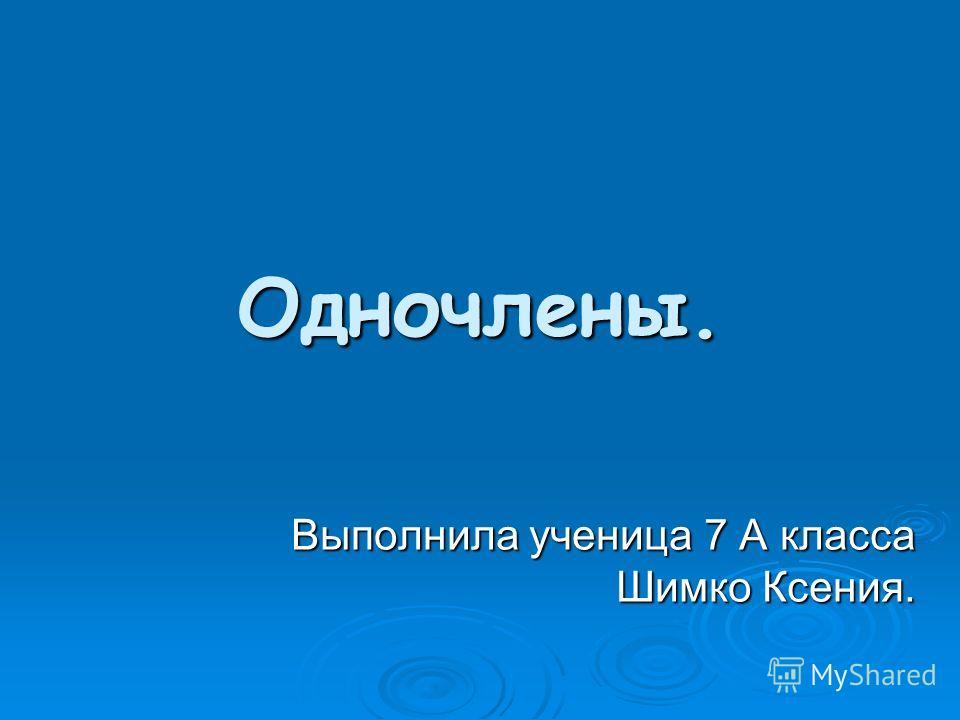 Одночлены. Выполнила ученица 7 А класса Шимко Ксения.