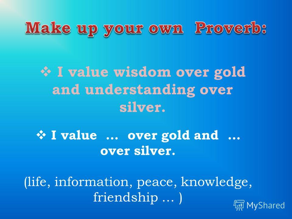 I value wisdom over gold and understanding over silver. I value … over gold and … over silver. (life, information, peace, knowledge, friendship … )
