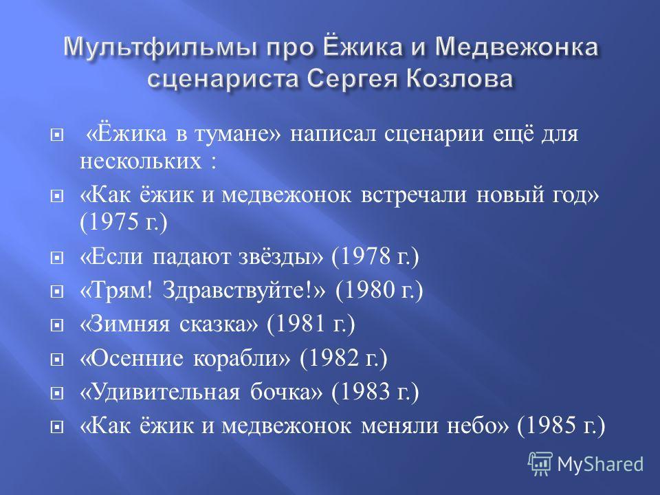 « Ёжика в тумане » написал сценарии ещё для нескольких : « Как ёжик и медвежонок встречали новый год » (1975 г.) « Если падают звёзды » (1978 г.) « Трям ! Здравствуйте !» (1980 г.) « Зимняя сказка » (1981 г.) « Осенние корабли » (1982 г.) « Удивитель