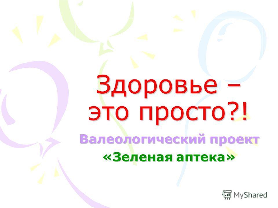 Здоровье – это просто?! Валеологический проект «Зеленая аптека»