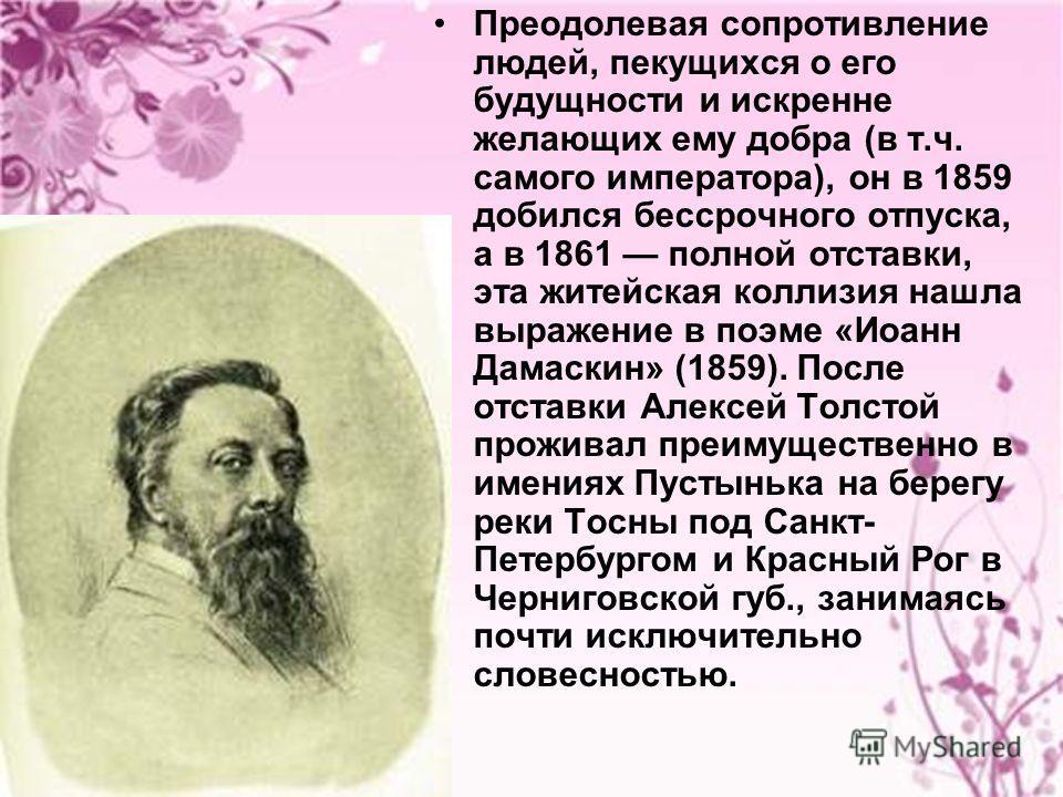 Преодолевая сопротивление людей, пекущихся о его будущности и искренне желающих ему добра (в т.ч. самого императора), он в 1859 добился бессрочного отпуска, а в 1861 полной отставки, эта житейская коллизия нашла выражение в поэме «Иоанн Дамаскин» (18
