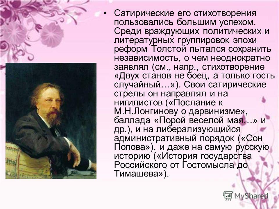 Сатирические его стихотворения пользовались большим успехом. Среди враждующих политических и литературных группировок эпохи реформ Толстой пытался сохранить независимость, о чем неоднократно заявлял (см., напр., стихотворение «Двух станов не боец, а