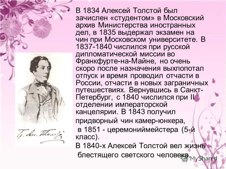 В 1834 Алексей Толстой был зачислен «студентом» в Московский архив Министерства иностранных дел, в 1835 выдержал экзамен на чин при Московском университете. В 1837-1840 числился при русской дипломатической миссии во Франкфурте-на-Майне, но очень скор