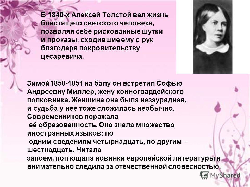 В 1840-х Алексей Толстой вел жизнь блестящего светского человека, позволяя себе рискованные шутки и проказы, сходившие ему с рук благодаря покровительству цесаревича. Зимой1850-1851 на балу он встретил Софью Андреевну Миллер, жену конногвардейского п