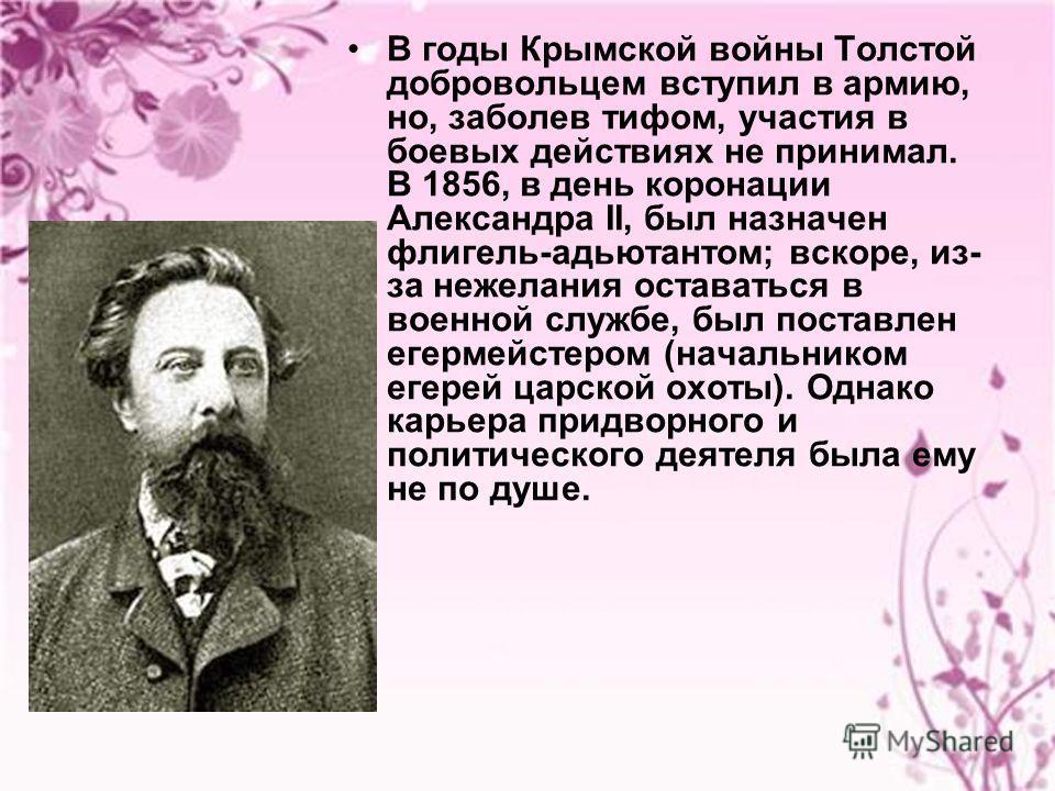 В годы Крымской войны Толстой добровольцем вступил в армию, но, заболев тифом, участия в боевых действиях не принимал. В 1856, в день коронации Александра II, был назначен флигель-адьютантом; вскоре, из- за нежелания оставаться в военной службе, был