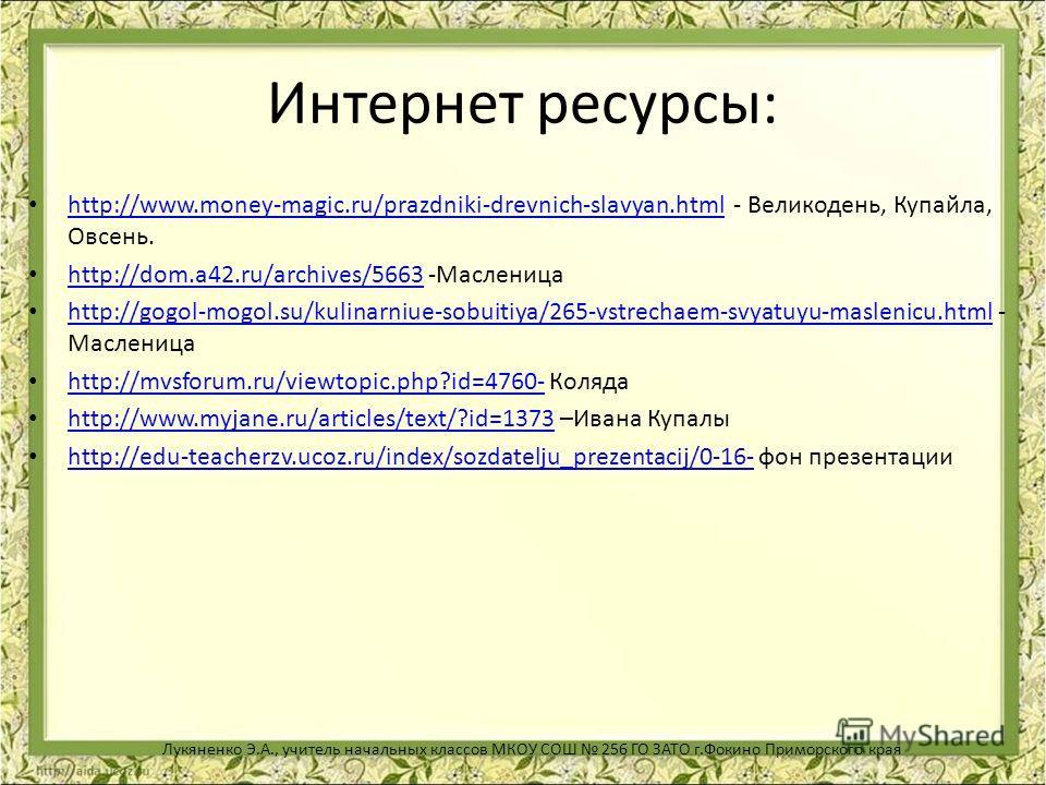 Интернет ресурсы: http://www.money-magic.ru/prazdniki-drevnich-slavyan.html - Великодень, Купайла, Овсень. http://www.money-magic.ru/prazdniki-drevnich-slavyan.html http://dom.a42.ru/archives/5663 -Масленица http://dom.a42.ru/archives/5663 http://gog